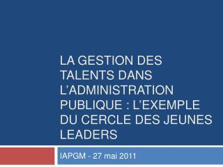 La gestion des talents dans l administration publique : l exemple du Cercle des jeunes leaders