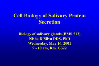 Cell Biology of Salivary Protein Secretion  Biology of salivary glands BMS 513 Nisha D Silva DDS, PhD Wednesday, May 16,