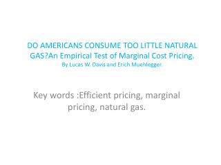 DO AMERICANS CONSUME TOO LITTLE NATURAL GASAn Empirical Test of Marginal Cost Pricing. By Lucas W. Davis and Erich Muehl