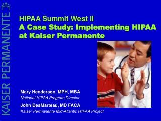 Mary Henderson, MPH, MBA National HIPAA Program Director  John DesMarteau, MD FACA Kaiser Permanente Mid-Atlantic HIPAA