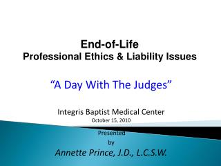 End-of-Life  Professional Ethics  Liability Issues    A Day With The Judges   Integris Baptist Medical Center October 15