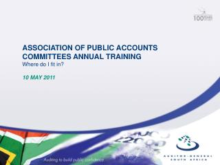 ASSOCIATION OF PUBLIC ACCOUNTS COMMITTEES ANNUAL TRAINING  Where do I fit in   10 MAY 2011