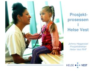 Prosjekt-prosessen i Helse Vest   Johnny Heggestad Prosjektdirekt r Helse Vest RHF