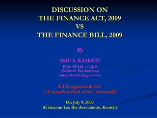 DISCUSSION ON  THE FINANCE ACT, 2009  VS THE FINANCE BILL, 2009  By   ASIF S. KASBATI  FCA, FCMA  LLB Director Tax Servi