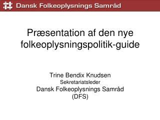 Pr sentation af den nye folkeoplysningspolitik-guide   Trine Bendix Knudsen Sekretariatsleder Dansk Folkeoplysnings Samr