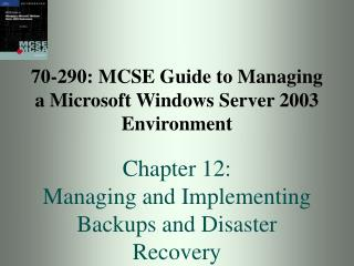 70-290: MCSE Guide to Managing a Microsoft Windows Server 2003 Environment  Chapter 12:  Managing and Implementing Backu
