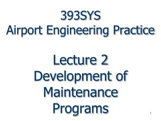 393SYS  Airport Engineering Practice   Lecture 2 Development of Maintenance Programs