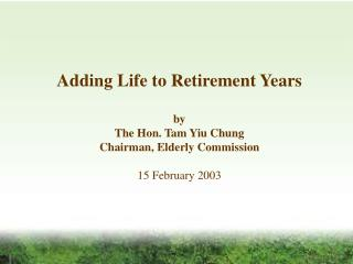 Adding Life to Retirement Years  by The Hon. Tam Yiu Chung Chairman, Elderly Commission  15 February 2003