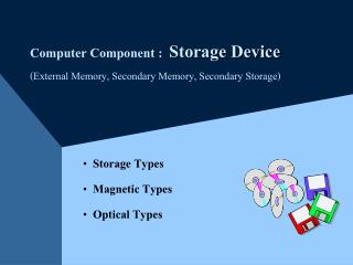 Computer Component :  Storage Device External Memory, Secondary Memory, Secondary Storage