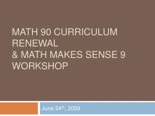 Math 90 Curriculum Renewal  Math Makes Sense 9 Workshop