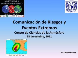 Comunicaci n de Riesgos y Eventos Extremos Centro de Ciencias de la Atm sfera 18 de octubre, 2011