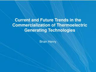 Current and Future Trends in the Commercialization of Thermoelectric Generating Technologies  Brian Henry