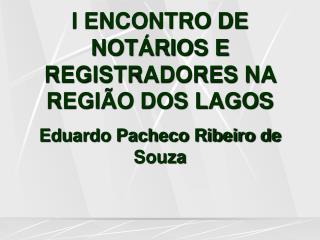 I ENCONTRO DE NOT RIOS E REGISTRADORES NA REGI O DOS LAGOS Eduardo Pacheco Ribeiro de Souza
