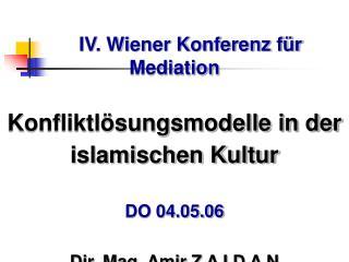 IV. Wiener Konferenz f r Mediation  Konfliktl sungsmodelle in der islamischen Kultur  DO 04.05.06  Dir. Mag. Amir Z A I