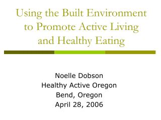 Using the Built Environment to Promote Active Living and Healthy Eating
