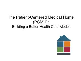 The Patient-Centered Medical Home PCMH: Building a Better Health Care Model