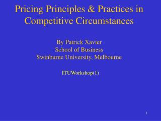 Pricing Principles  Practices in Competitive Circumstances  By Patrick Xavier School of Business Swinburne University, M