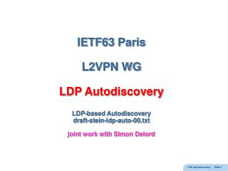 IETF63 Paris  L2VPN WG   LDP Autodiscovery   LDP-based Autodiscovery draft-stein-ldp-auto-00.txt  joint work with Simon