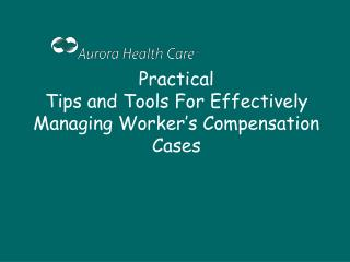 Practical Tips and Tools For Effectively Managing Worker s Compensation Cases