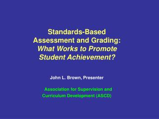 Standards-Based  Assessment and Grading:  What Works to Promote  Student Achievement  John L. Brown, Presenter   Associa