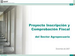 Proyecto Inscripci n y Comprobaci n Fiscal  del Sector Agropecuario    Diciembre de 2007