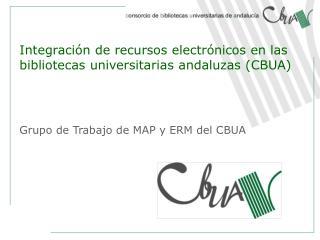 Integraci n de recursos electr nicos en las bibliotecas universitarias andaluzas CBUA      Grupo de Trabajo de MAP y ERM