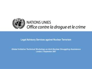 Legal Advisory Services against Nuclear Terrorism  Global Initiative Technical Workshop on Anti-Nuclear Smuggling Assis