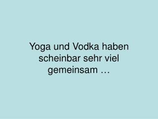 Yoga und Vodka haben scheinbar sehr viel  gemeinsam