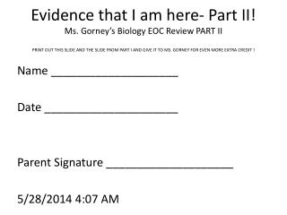 Evidence that I am here- Part II Ms. Gorney s Biology EOC Review PART II PRINT OUT THIS SLIDE AND THE SLIDE FROM PART I