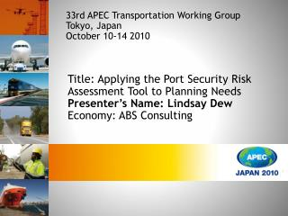 Title: Applying the Port Security Risk Assessment Tool to Planning Needs Presenter s Name: Lindsay Dew Economy: ABS Cons