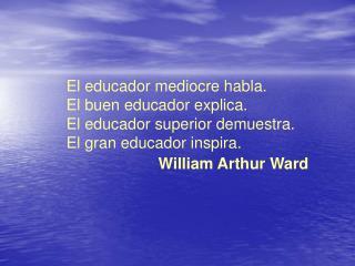 El educador mediocre habla.  El buen educador explica.  El educador superior demuestra.  El gran educador inspira.