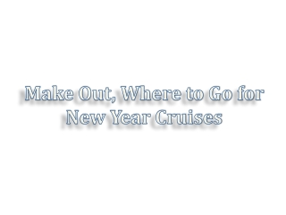 Make Out, Where to Go for New Year Cruises