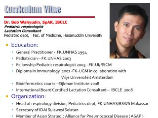 Education: General Practitioner -  FK.UNHAS 1994 Pediatrician   FK.UNHAS 2003 Fellowship Pediatric respirologist 2005  -