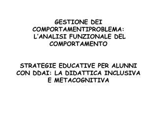 GESTIONE DEI COMPORTAMENTIPROBLEMA:  L ANALISI FUNZIONALE DEL COMPORTAMENTO    STRATEGIE EDUCATIVE PER ALUNNI CON DDAI: