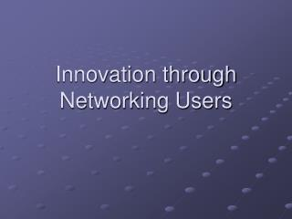 Innovation through Networking Users