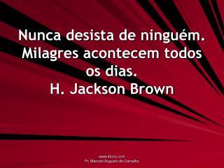 Nunca desista de ningu m. Milagres acontecem todos os dias. H. Jackson Brown
