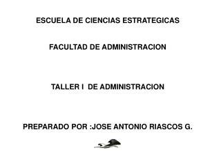 ESCUELA DE CIENCIAS ESTRATEGICAS  FACULTAD DE ADMINISTRACION   TALLER I  DE ADMINISTRACION   PREPARADO POR :JOSE ANTONIO