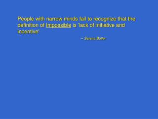People with narrow minds fail to recognize that the definition of Impossible is lack of initiative and incentive       S