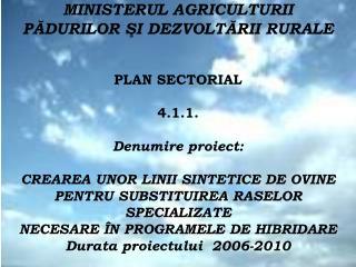 MINISTERUL AGRICULTURII  PADURILOR SI DEZVOLTARII RURALE   PLAN SECTORIAL  4.1.1.  Denumire proiect:  CREAREA UNOR LINII
