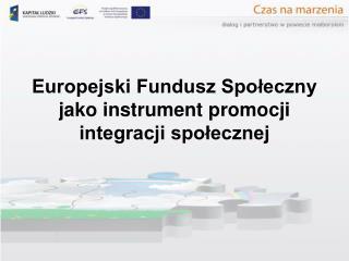 Europejski Fundusz Spoleczny jako instrument promocji integracji spolecznej