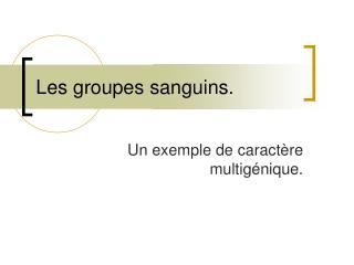 Les groupes sanguins.