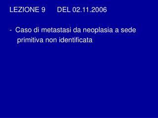 LEZIONE 9      DEL 02.11.2006  Caso di metastasi da neoplasia a sede     primitiva non identificata