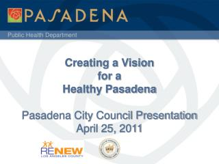 Creating a Vision  for a  Healthy Pasadena  Pasadena City Council Presentation April 25, 2011