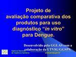 Projeto de  avalia  o comparativa dos produtos para uso diagn stico  in vitro   para Dengue.