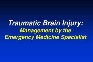 Traumatic Brain Injury: Management by the  Emergency Medicine Specialist