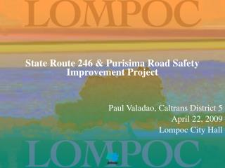 State Route 246  Purisima Road Safety Improvement Project             Paul Valadao, Caltrans District 5 April 22, 2009