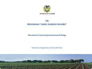 AIS PROGRAMA  AGRO, INGRESO SEGURO     Mecanismo Concursal para Sistemas de Riego    Ministerio de Agricultura y Desarro