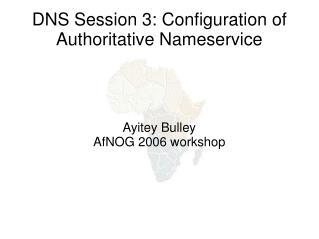 DNS Session 3: Configuration of Authoritative Nameservice