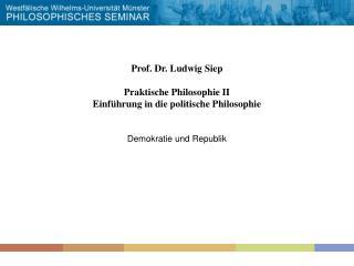 Prof. Dr. Ludwig Siep  Praktische Philosophie II Einf hrung in die politische Philosophie   Demokratie und Republik