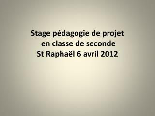 Stage p dagogie de projet  en classe de seconde  St Rapha l 6 avril 2012